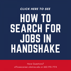 Click here to see how to search for jobs in Handshake. Have questions? e-mail office@career.olemiss.edu or call 662-915-7174